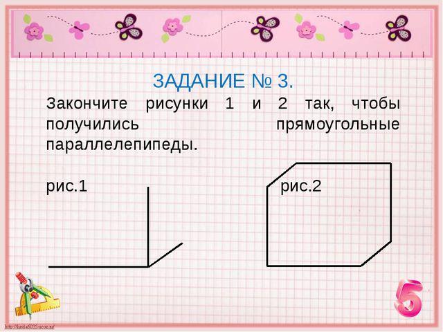 ЗАДАНИЕ № 3. Закончите рисунки 1 и 2 так, чтобы получились прямоугольные пара...