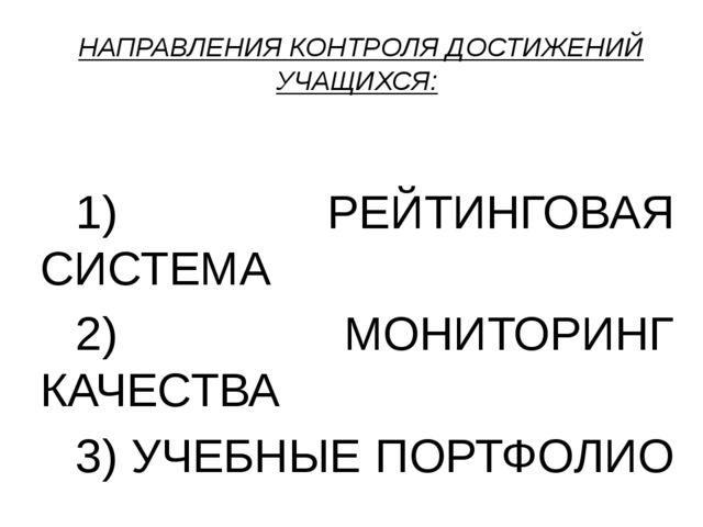 НАПРАВЛЕНИЯ КОНТРОЛЯ ДОСТИЖЕНИЙ УЧАЩИХСЯ:  1) РЕЙТИНГОВАЯ СИСТЕМА 2) МОНИ...