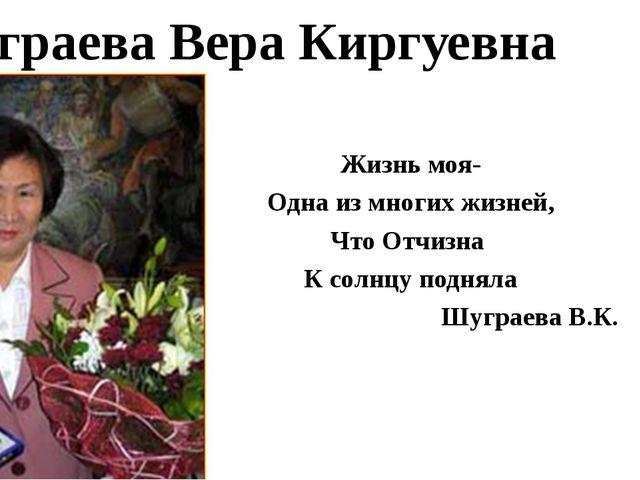 Шуграева Вера Киргуевна Жизнь моя- Одна из многих жизней, Что Отчизна К солнц...