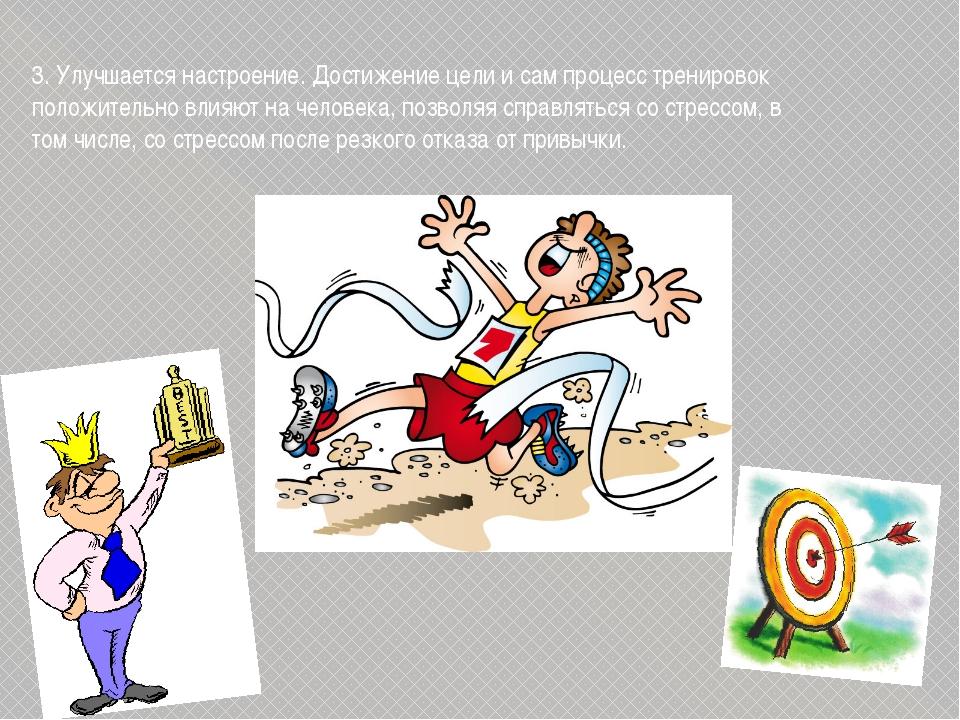 3. Улучшается настроение. Достижение цели и сам процесс тренировок положитель...