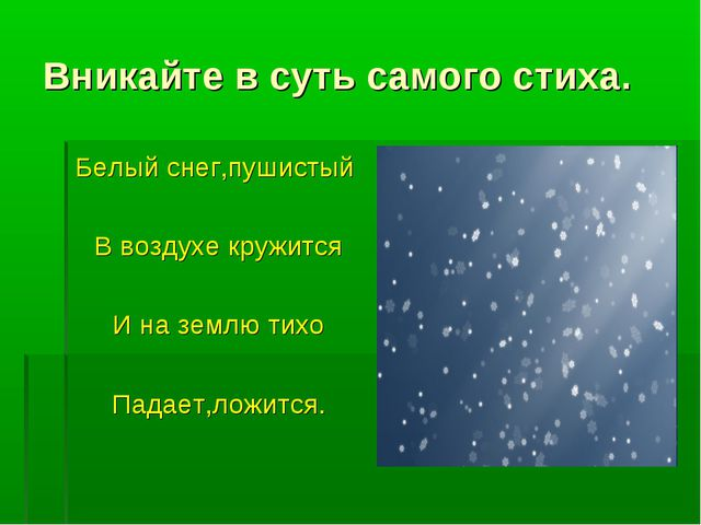 Вникайте в суть самого стиха. Белый снег,пушистый В воздухе кружится И на зем...