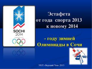 Эстафета от года спорта 2013 к новому 2014 - году зимней Олимпиады в Сочи УКП