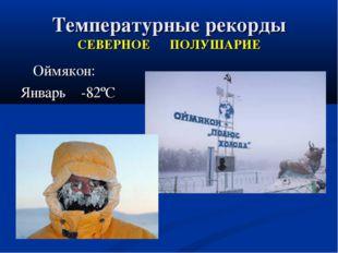 Температурные рекорды СЕВЕРНОЕ ПОЛУШАРИЕ Оймякон: Январь -82ºС