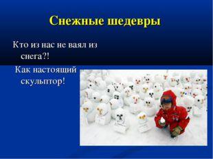 Снежные шедевры Кто из нас не ваял из снега?! Как настоящий скульптор!