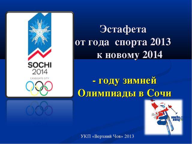 Эстафета от года спорта 2013 к новому 2014 - году зимней Олимпиады в Сочи УКП...