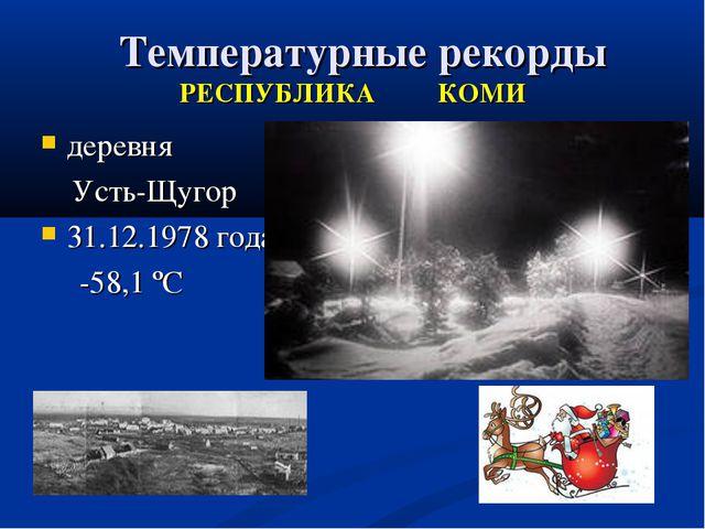 Температурные рекорды РЕСПУБЛИКА КОМИ деревня Усть-Щугор 31.12.1978 года -58...