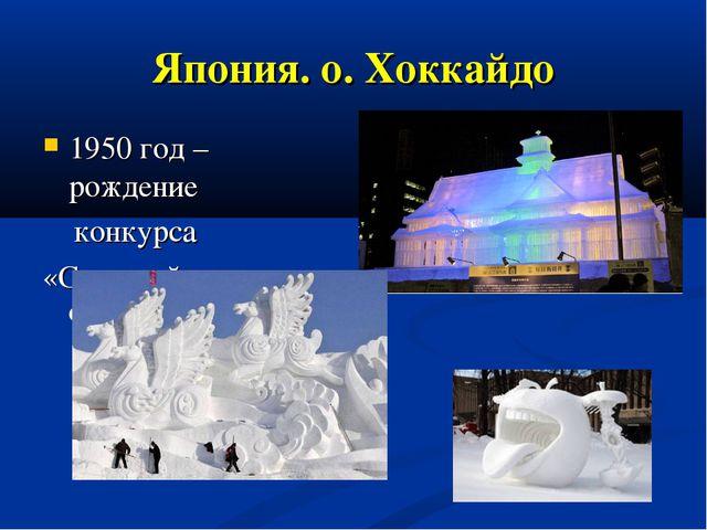 Япония. о. Хоккайдо 1950 год – рождение конкурса «Снежный Фестиваль»