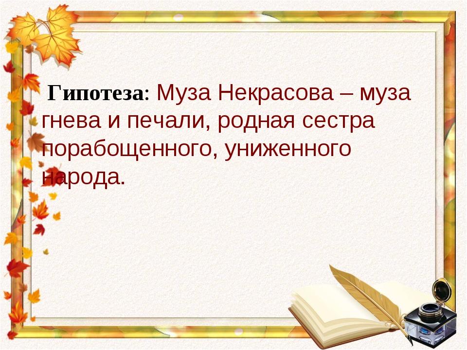 Гипотеза: Муза Некрасова – муза гнева и печали, родная сестра порабощенного,...