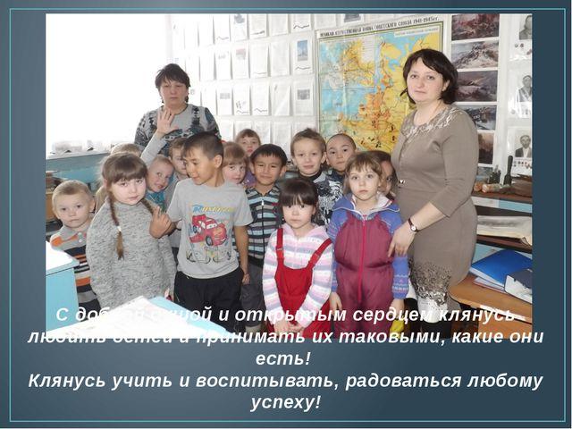 С доброй душой и открытым сердцем клянусь любить детей и принимать их таковым...