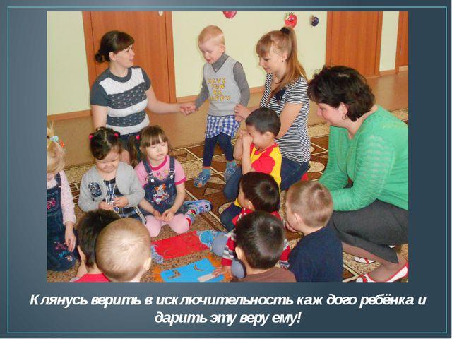 Клянусь верить в исключительность каждого ребёнка и дарить эту веру ему!