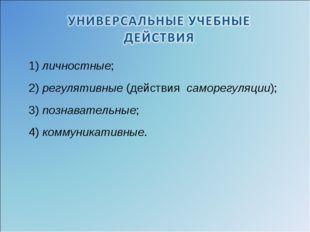 1)личностные; 2) регулятивные(действия саморегуляции); 3)познавательные;