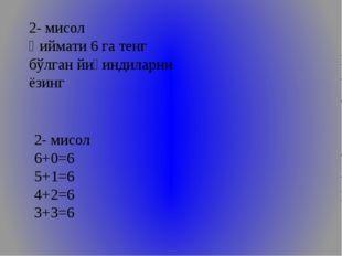 2- мисол Қиймати 6 га тенг бўлган йиғиндиларни ёзинг 2- мисол 6+0=6 5+1=6 4+