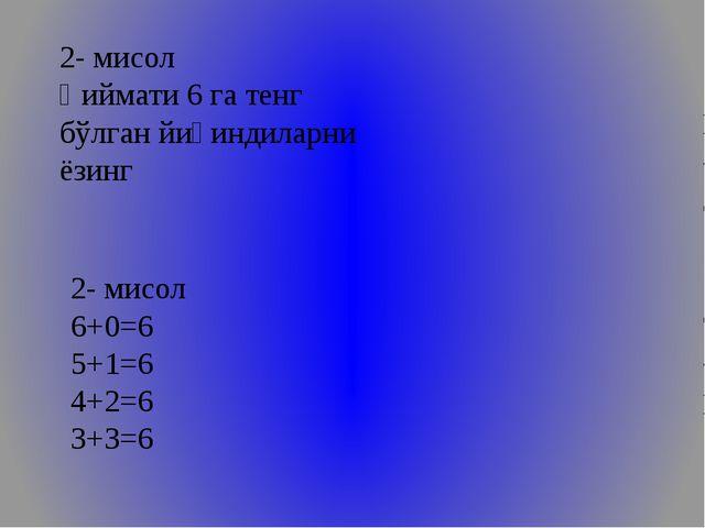 2- мисол Қиймати 6 га тенг бўлган йиғиндиларни ёзинг 2- мисол 6+0=6 5+1=6 4+...