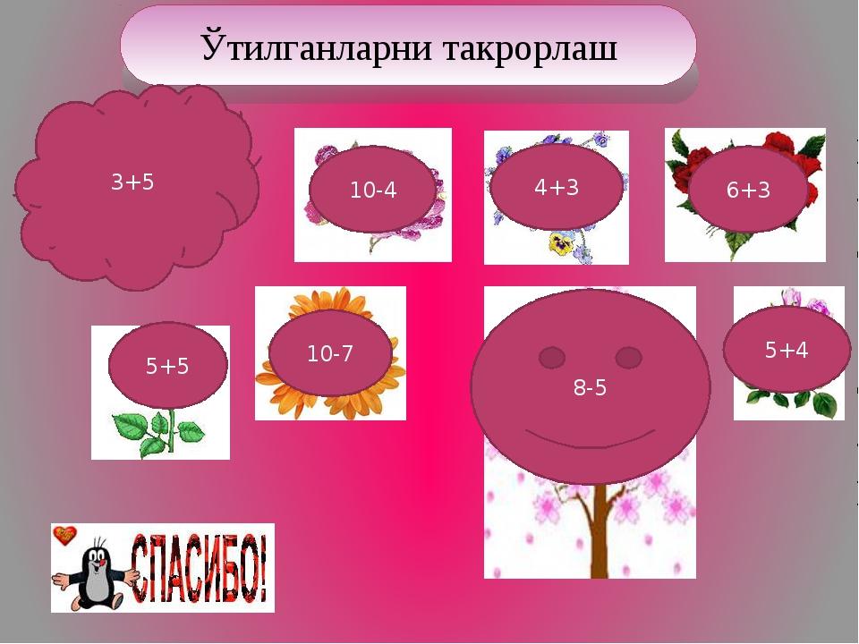 10-4 4+3 6+3 5+5 10-7 5+4 8-5 3+5 Ўтилганларни такрорлаш