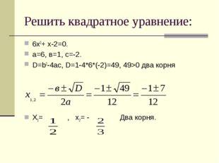 Решить квадратное уравнение: 6х2+ х-2=0. а=6, в=1, с=-2. D=b2-4ac, D=1-4*6*(-