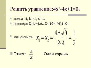 Решить уравнение:4х2-4х+1=0. Здесь а=4, b=-4, с=1. По формуле D=b2-4ac, D=16-