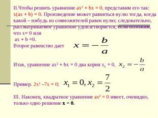 II.Чтобы решить уравнение ax2 + bx = 0, представим его так: x(ax + b) = 0. Пр