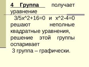 4 Группа получает уравнение 3/5х^2+16=0 и х^2-4=0 решают неполные квадратные