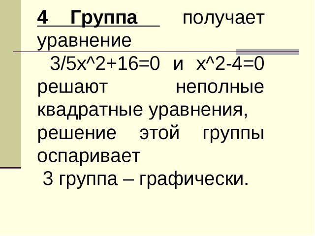 4 Группа получает уравнение 3/5х^2+16=0 и х^2-4=0 решают неполные квадратные...