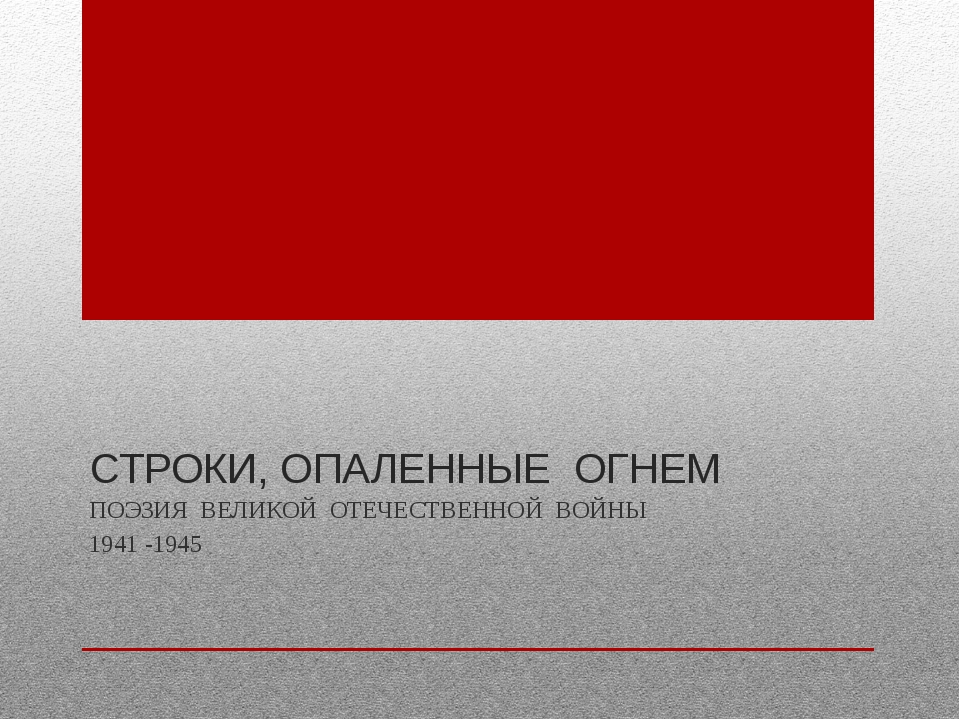 СТРОКИ, ОПАЛЕННЫЕ ОГНЕМ ПОЭЗИЯ ВЕЛИКОЙ ОТЕЧЕСТВЕННОЙ ВОЙНЫ 1941 -1945