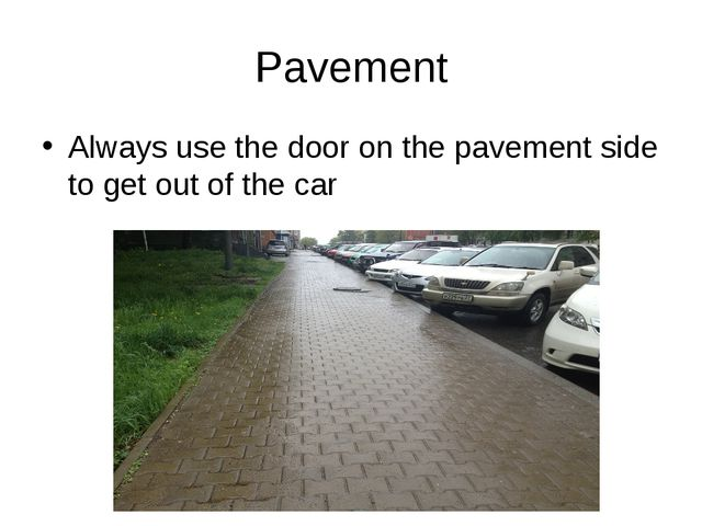 Pavement Always use the door on the pavement side to get out of the car