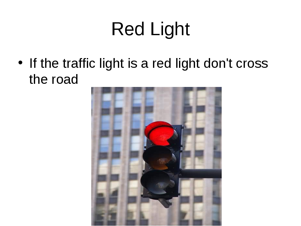 Red Light If the traffic light is a red light don't cross the road