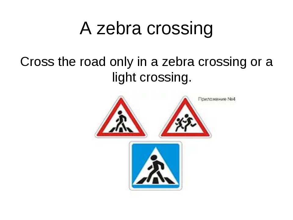 A zebra crossing Cross the road only in a zebra crossing or a light crossing.