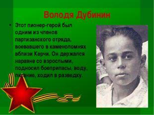 Володя Дубинин Этот пионер-герой был одним из членов партизанского отряда, во