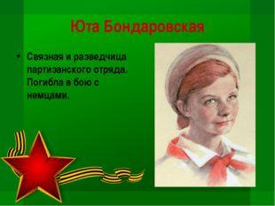 Юта Бондаровская Связная и разведчица партизанского отряда. Погибла в бою с н