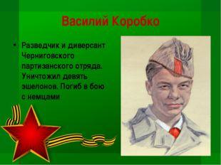 Василий Коробко Разведчик и диверсант Черниговского партизанского отряда. Уни