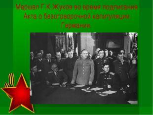 Маршал Г.К.Жуков во время подписания Акта о безоговорочной капитуляции Герман