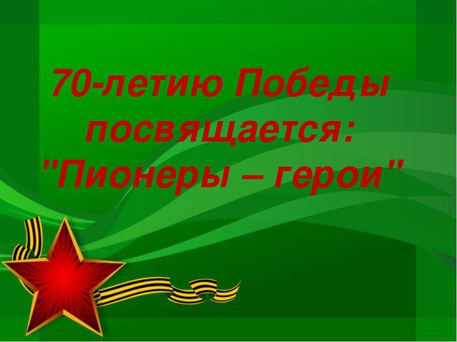 """70-летию Победы посвящается: """"Пионеры – герои"""""""