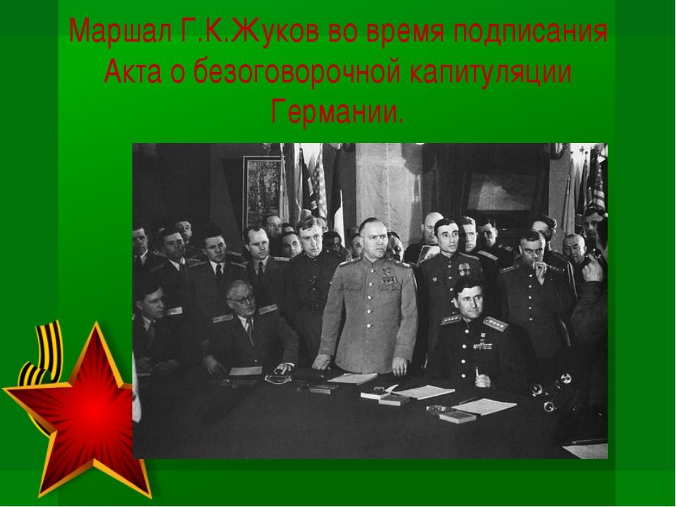 Маршал Г.К.Жуков во время подписания Акта о безоговорочной капитуляции Герман...