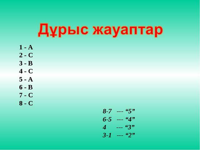 """1 - А 2 - С 3 - В 4 - С 5 - А 6 - В 7 - С 8 - С 8-7 --- """"5"""" 6-5 --- """"4"""" 4 ---..."""