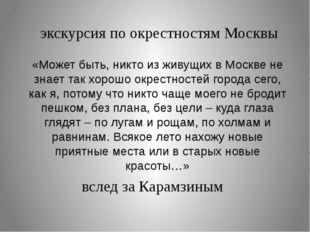 экскурсия по окрестностям Москвы вслед за Карамзиным «Может быть, никто из жи