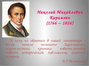 Николай Михайлович Карамзин (1766 – 1826) К чему ни обратись в нашей литерат