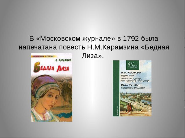 В «Московском журнале» в 1792 была напечатана повесть Н.М.Карамзина «Бедная Л...