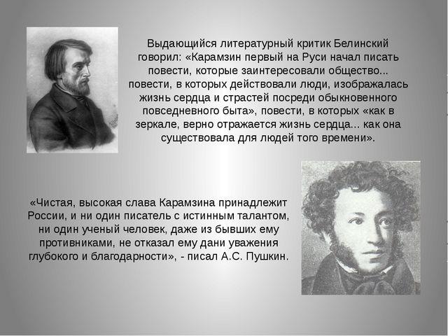 Выдающийся литературный критик Белинский говорил: «Карамзин первый на Руси на...
