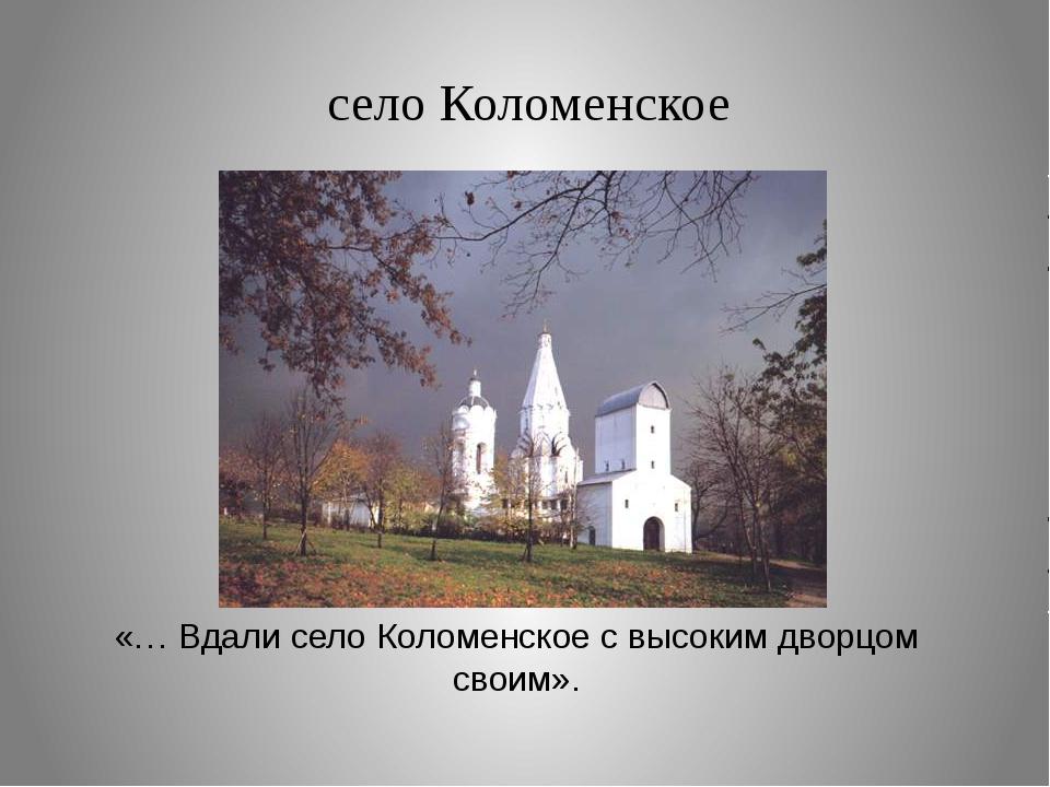 село Коломенское «… Вдали село Коломенское с высоким дворцом своим».