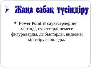 Power Point тұсаукесерлеріне мәтінді, суреттерді немесе фигураларды, дыбыста
