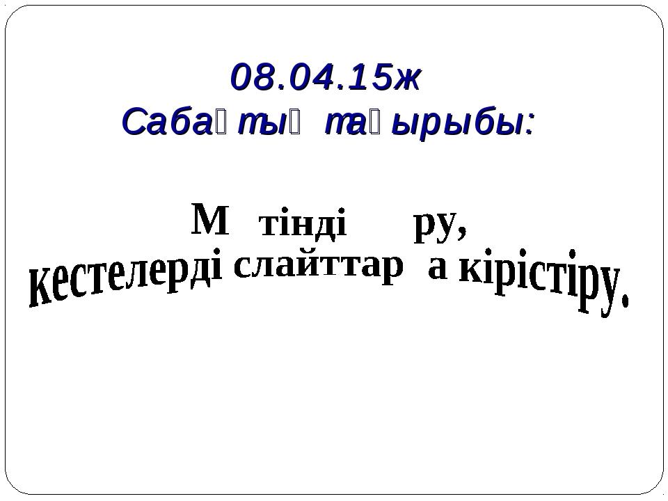 08.04.15ж Сабақтың тақырыбы: