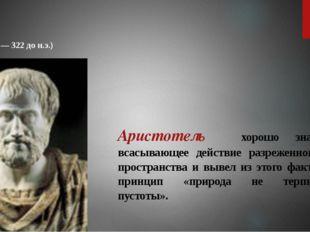 Аристотель хорошо знал всасывающее действие разреженного пространства и вывел