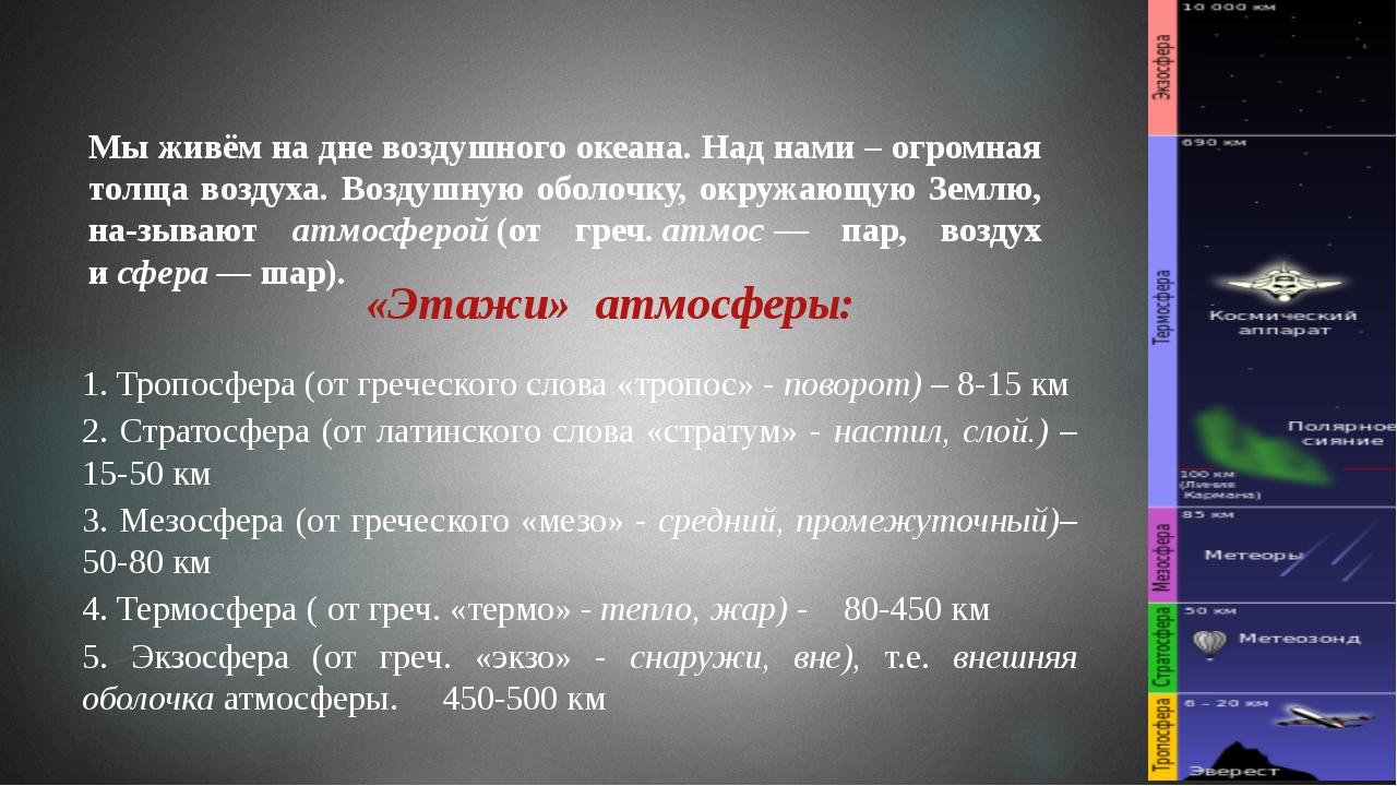 1. Тропосфера (от греческого слова «тропос» - поворот) – 8-15 км 2. Стратосфе...