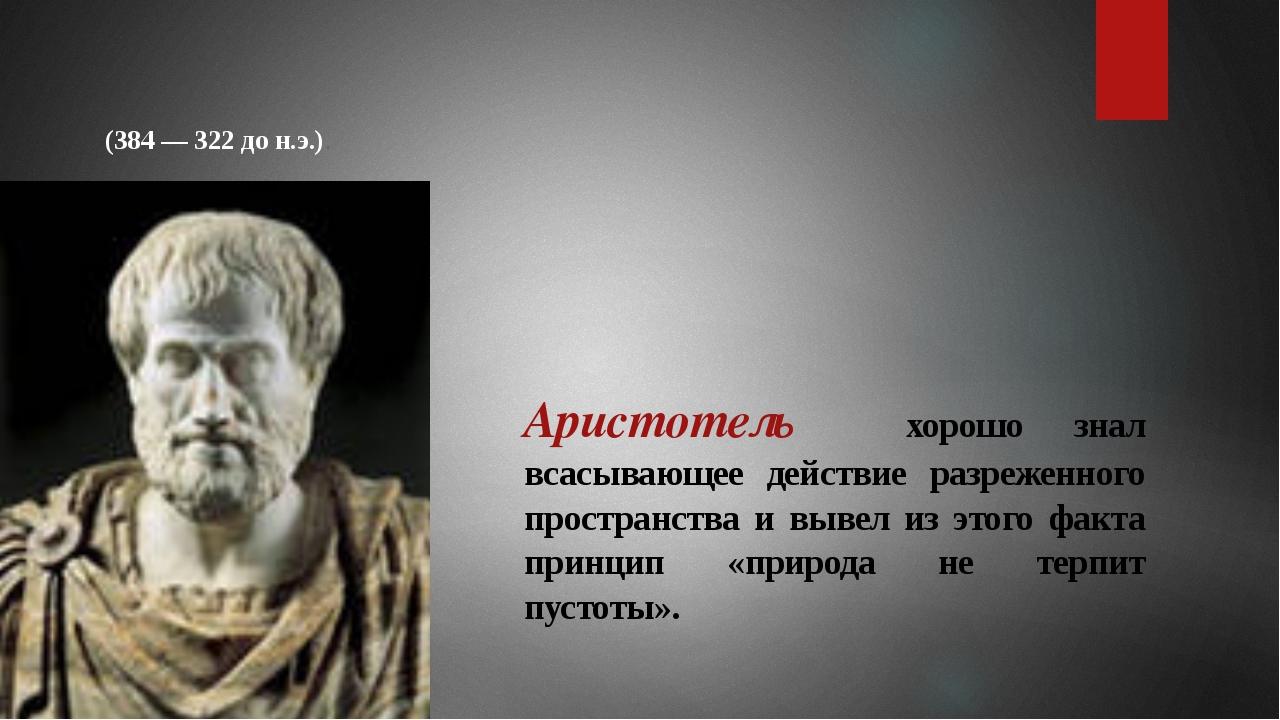 Аристотель хорошо знал всасывающее действие разреженного пространства и вывел...
