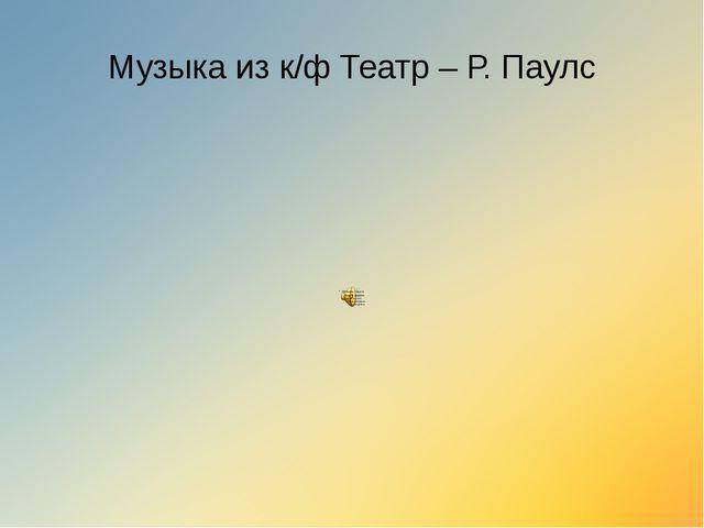 Музыка из к/ф Театр – Р. Паулс
