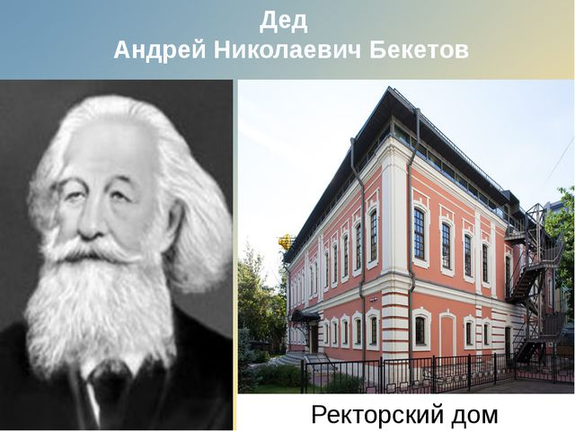 Дед Андрей Николаевич Бекетов Ректорский дом.