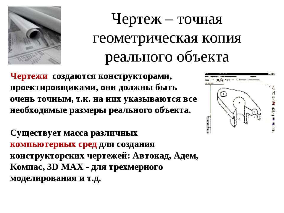 Чертеж – точная геометрическая копия реального объекта Чертежи создаются конс...