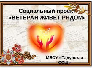 Социальный проект «ВЕТЕРАН ЖИВЕТ РЯДОМ» МБОУ «Падунская СОШ»