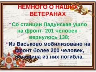 НЕМНОГО О НАШИХ ВЕТЕРАНАХ Со станции Падунская ушло на фронт- 201 человек – в