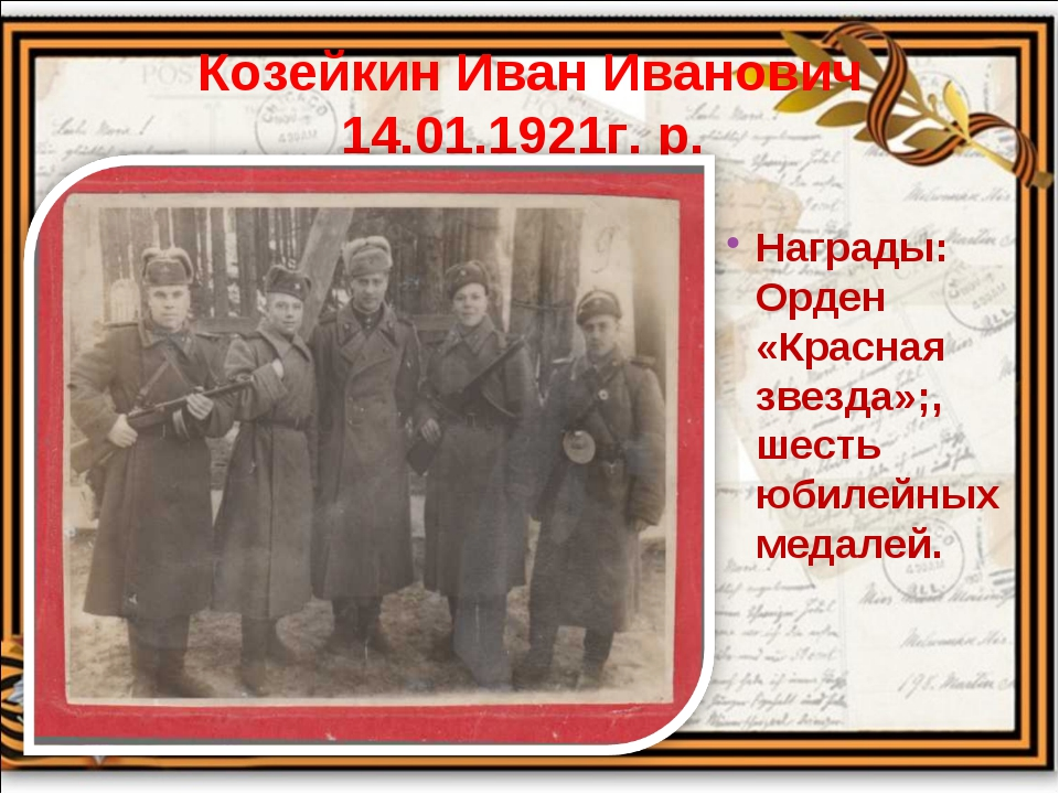 Козейкин Иван Иванович 14.01.1921г. р. Награды: Орден «Красная звезда»;, шест...